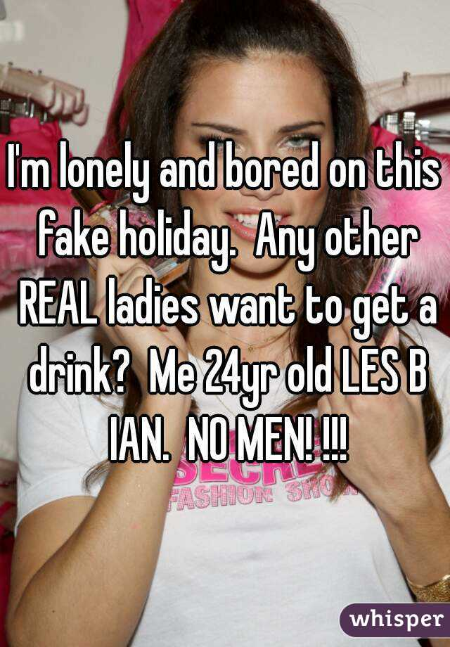 I'm lonely and bored on this fake holiday.  Any other REAL ladies want to get a drink?  Me 24yr old LES B IAN.  NO MEN! !!!