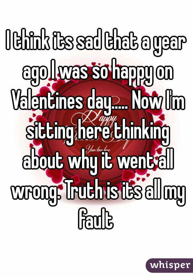 I think its sad that a year ago I was so happy on Valentines day..... Now I'm sitting here thinking about why it went all wrong. Truth is its all my fault