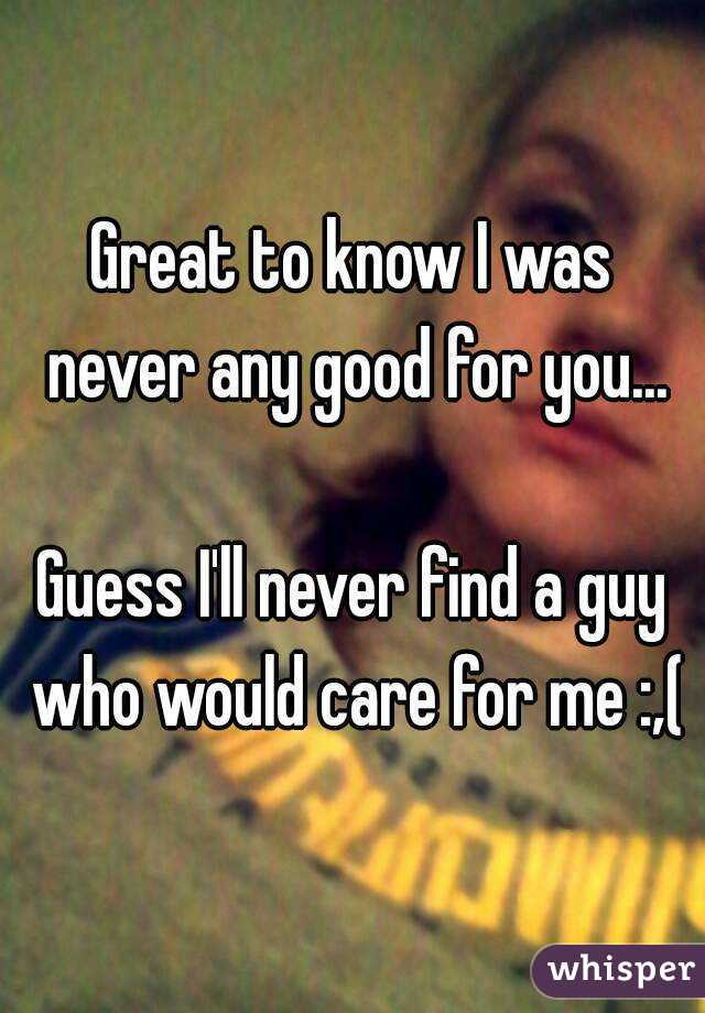 Great to know I was never any good for you...  Guess I'll never find a guy who would care for me :,(
