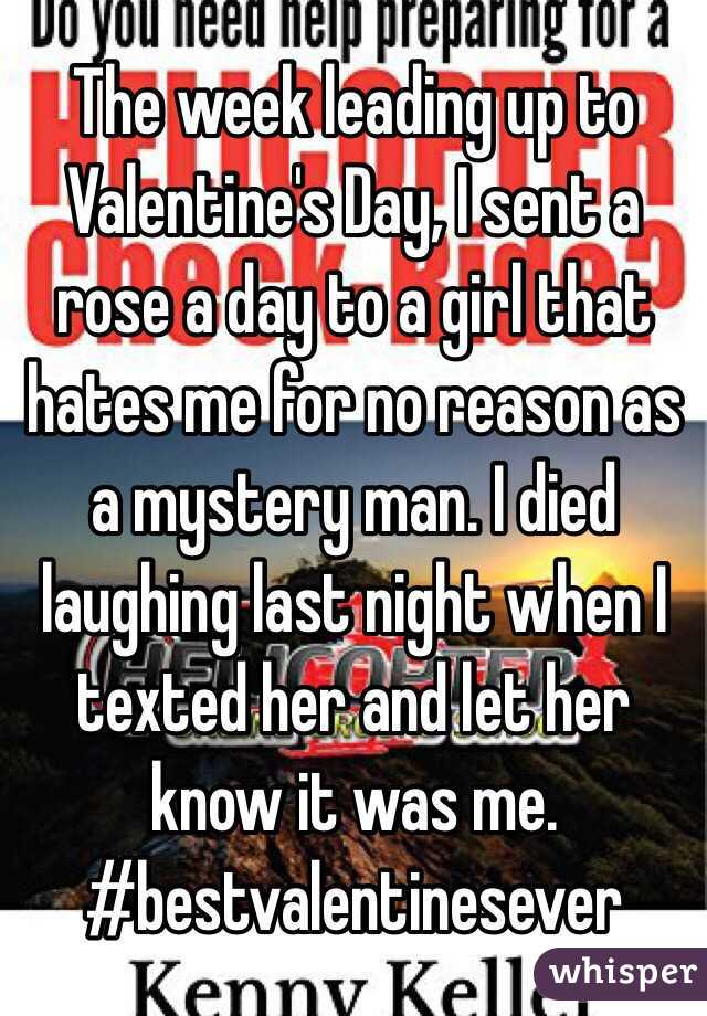 The week leading up to Valentine's Day, I sent a rose a day to a girl that hates me for no reason as a mystery man. I died laughing last night when I texted her and let her know it was me. #bestvalentinesever