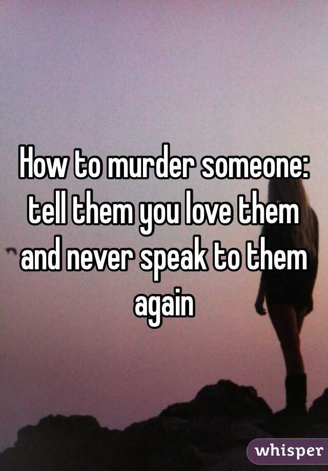 How to murder someone: tell them you love them and never speak to them again