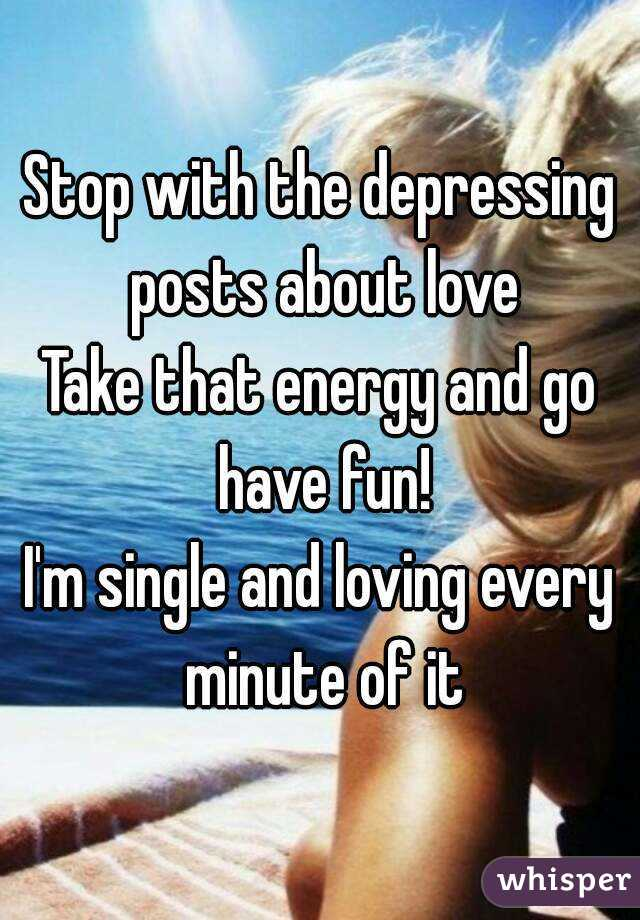 Stop with the depressing posts about love Take that energy and go have fun! I'm single and loving every minute of it