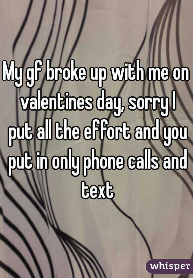 My gf broke up with me on valentines day, sorry I put all the effort and you put in only phone calls and text