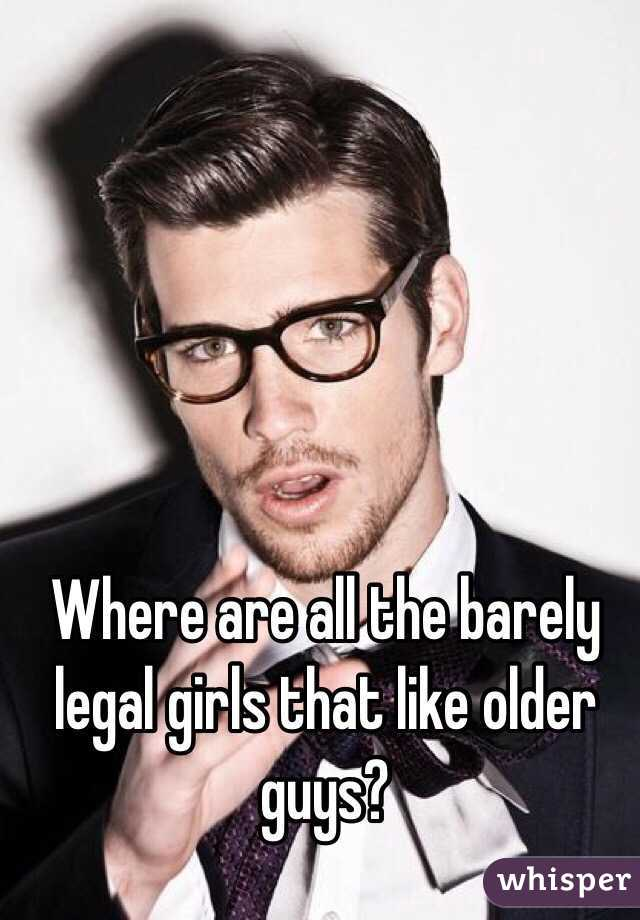 Where are all the barely legal girls that like older guys?