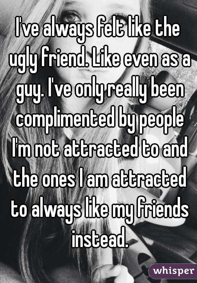 I've always felt like the ugly friend. Like even as a guy. I've only really been complimented by people I'm not attracted to and the ones I am attracted to always like my friends instead.