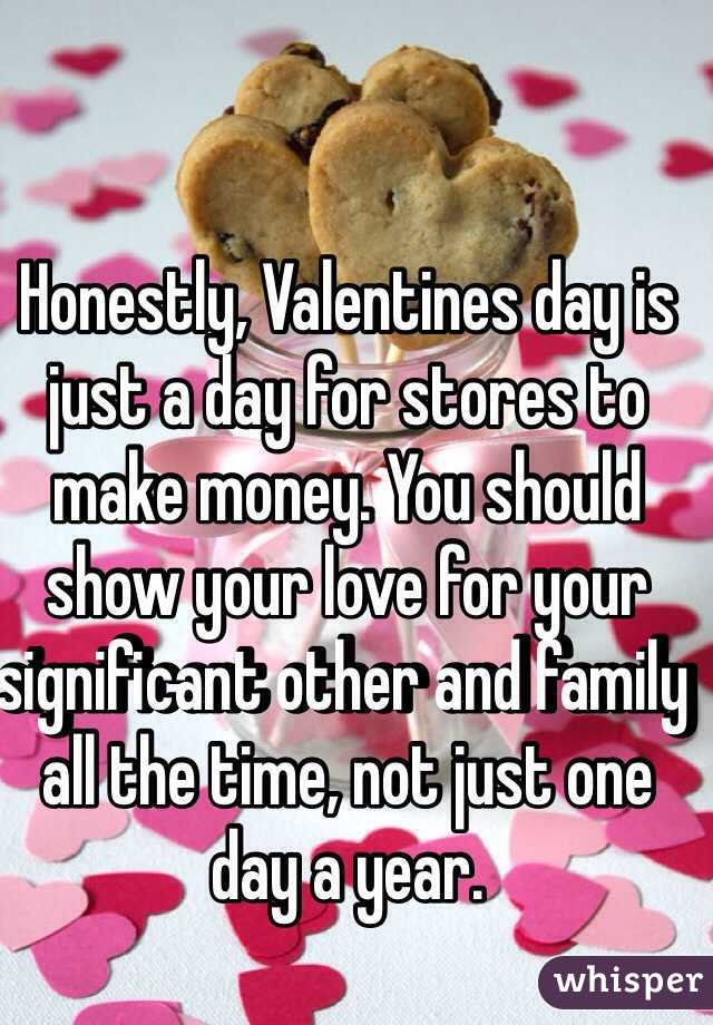 Honestly, Valentines day is just a day for stores to make money. You should show your love for your significant other and family all the time, not just one day a year.