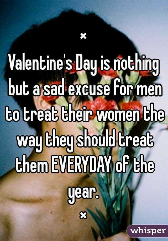 × Valentine's Day is nothing but a sad excuse for men to treat their women the way they should treat them EVERYDAY of the year.  ×