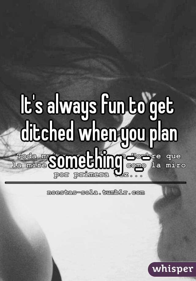 It's always fun to get ditched when you plan something -_-