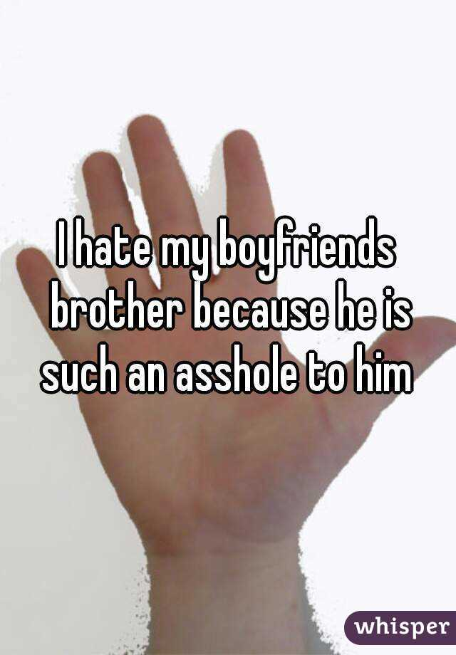 I hate my boyfriends brother because he is such an asshole to him