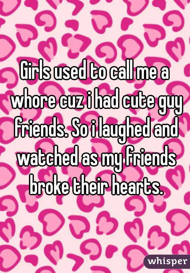 Girls used to call me a whore cuz i had cute guy friends. So i laughed and watched as my friends broke their hearts.