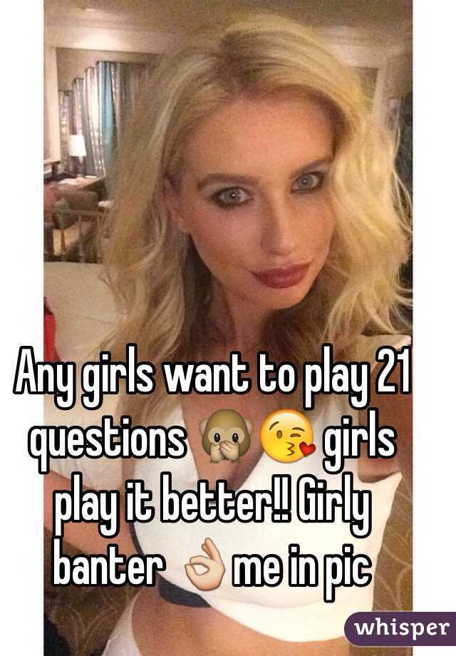 Any girls want to play 21 questions 🙊😘 girls play it better!! Girly banter 👌me in pic