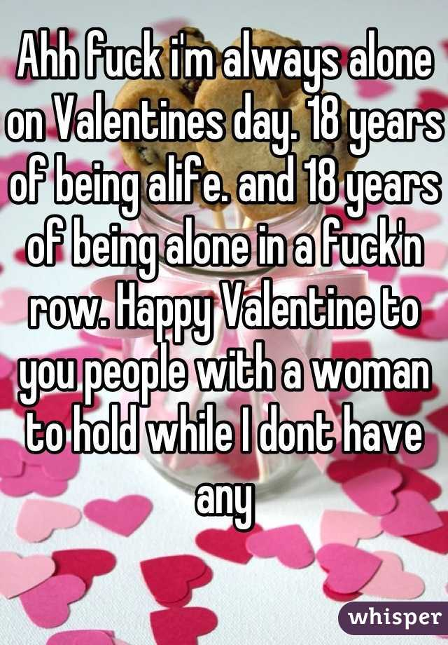 Ahh fuck i'm always alone on Valentines day. 18 years of being alife. and 18 years of being alone in a fuck'n row. Happy Valentine to you people with a woman to hold while I dont have any