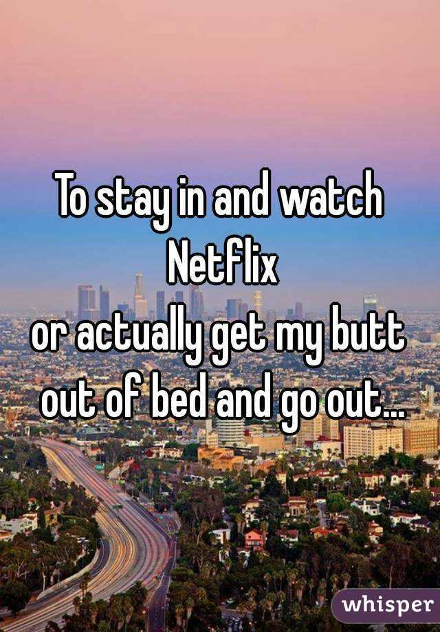 To stay in and watch Netflix or actually get my butt out of bed and go out...