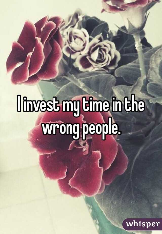I invest my time in the wrong people.