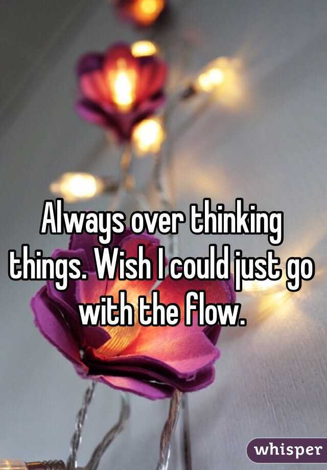 Always over thinking things. Wish I could just go with the flow.
