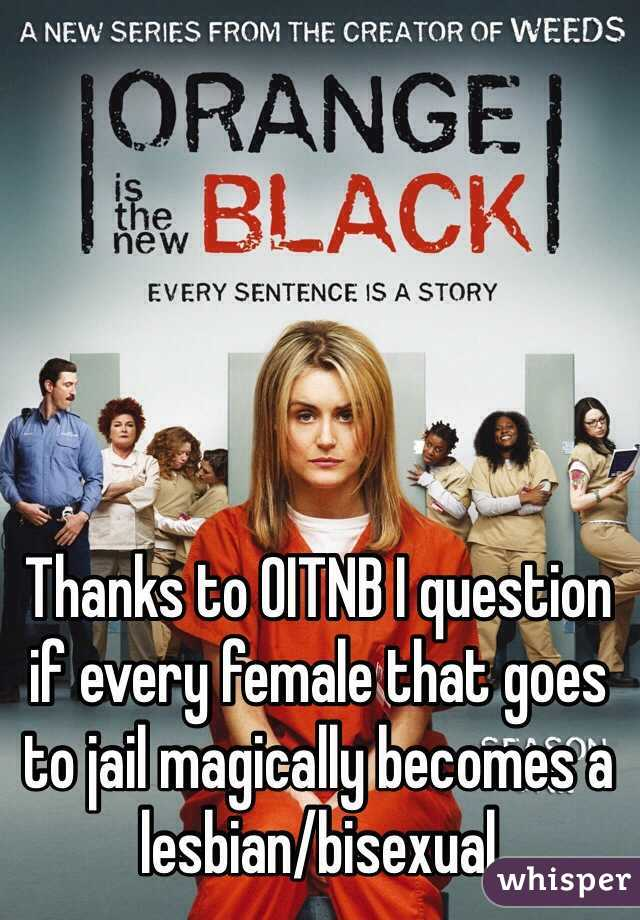 Thanks to OITNB I question if every female that goes to jail magically becomes a lesbian/bisexual