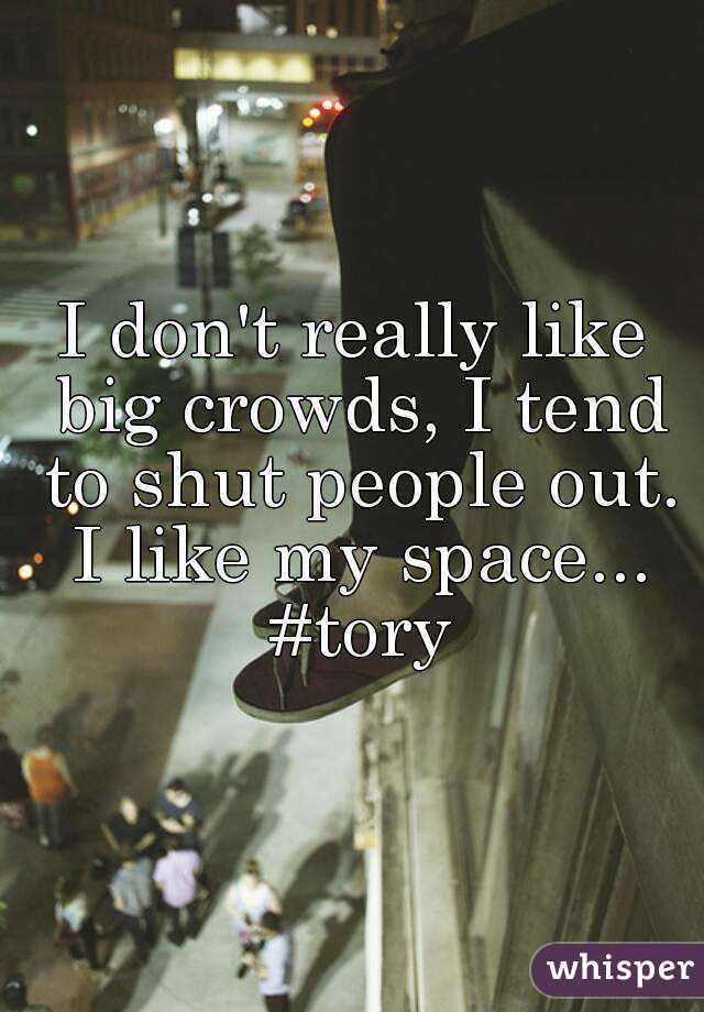 I don't really like big crowds, I tend to shut people out. I like my space... #tory