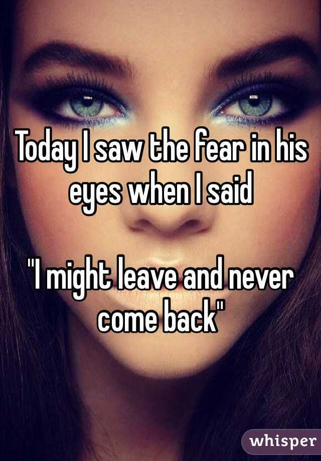 "Today I saw the fear in his eyes when I said   ""I might leave and never come back"""