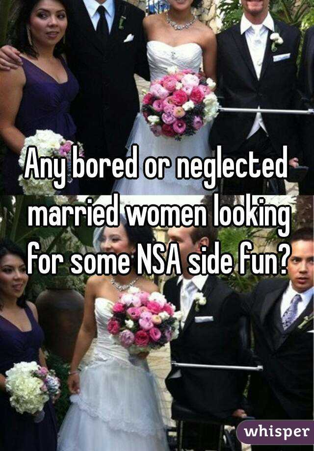 Any bored or neglected married women looking for some NSA side fun?