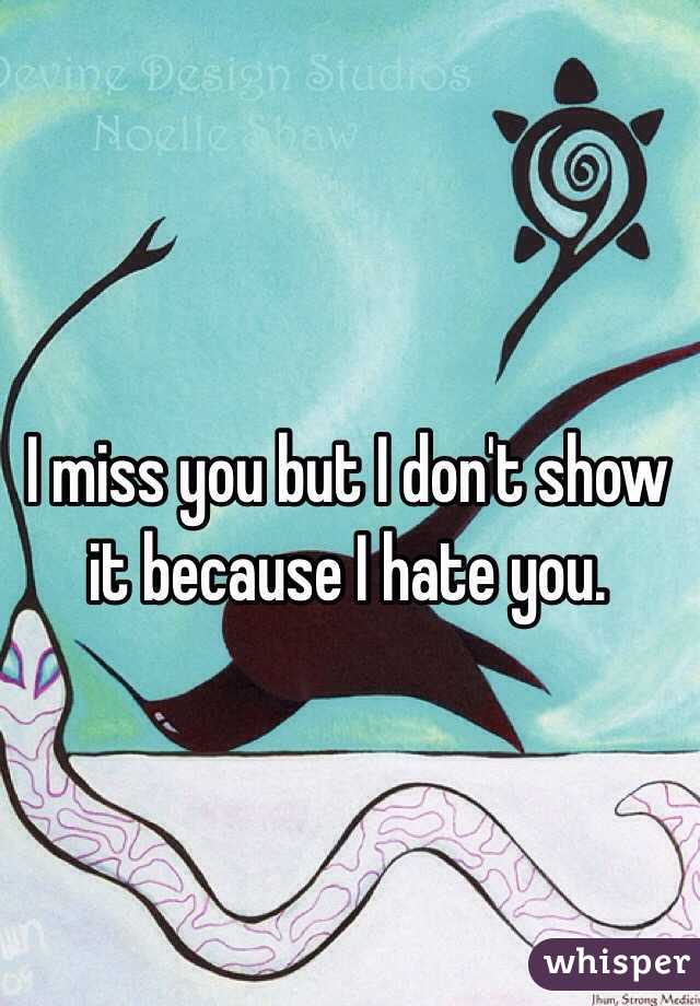 I miss you but I don't show it because I hate you.