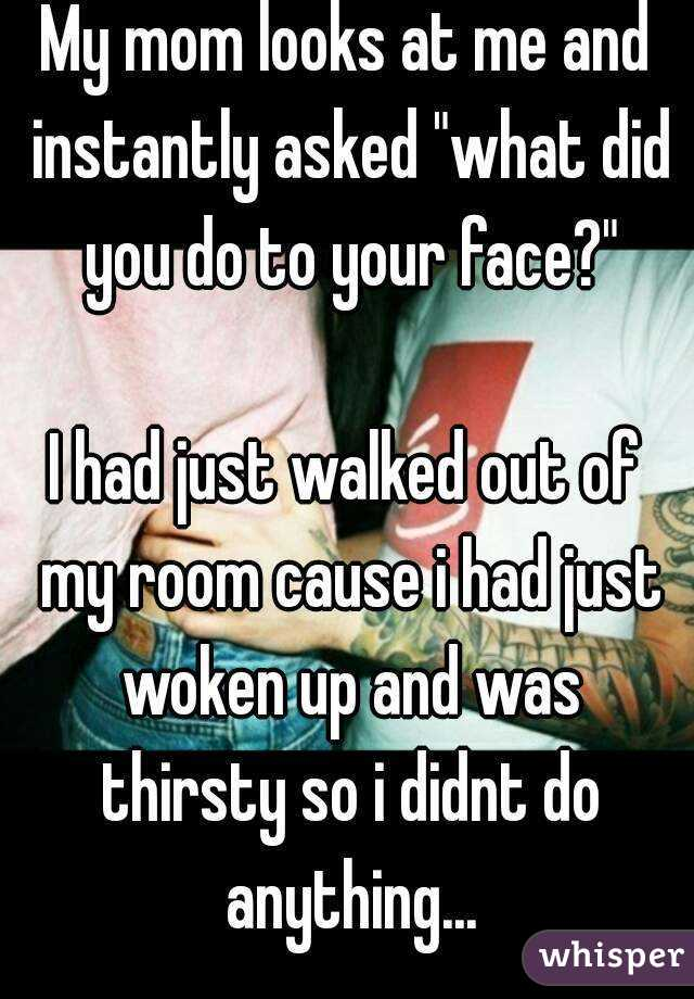 """My mom looks at me and instantly asked """"what did you do to your face?""""  I had just walked out of my room cause i had just woken up and was thirsty so i didnt do anything..."""