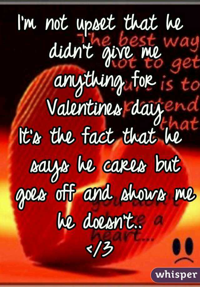 I'm not upset that he didn't give me anything for Valentines day It's the fact that he says he cares but goes off and shows me he doesn't..  </3