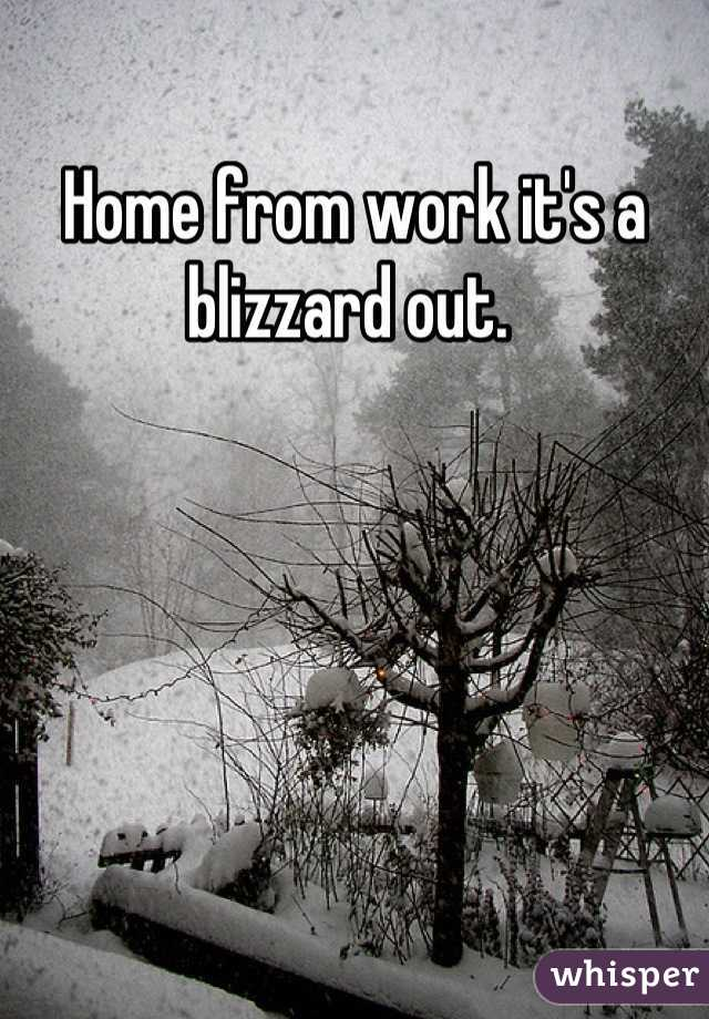 Home from work it's a blizzard out.