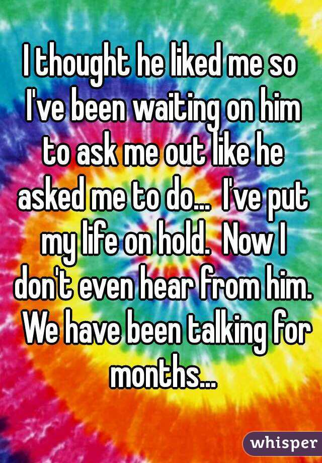 I thought he liked me so I've been waiting on him to ask me out like he asked me to do...  I've put my life on hold.  Now I don't even hear from him.  We have been talking for months...