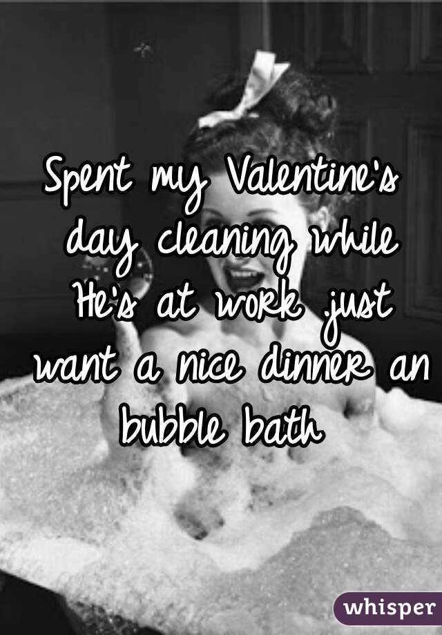 Spent my Valentine's day cleaning while He's at work .just want a nice dinner an bubble bath