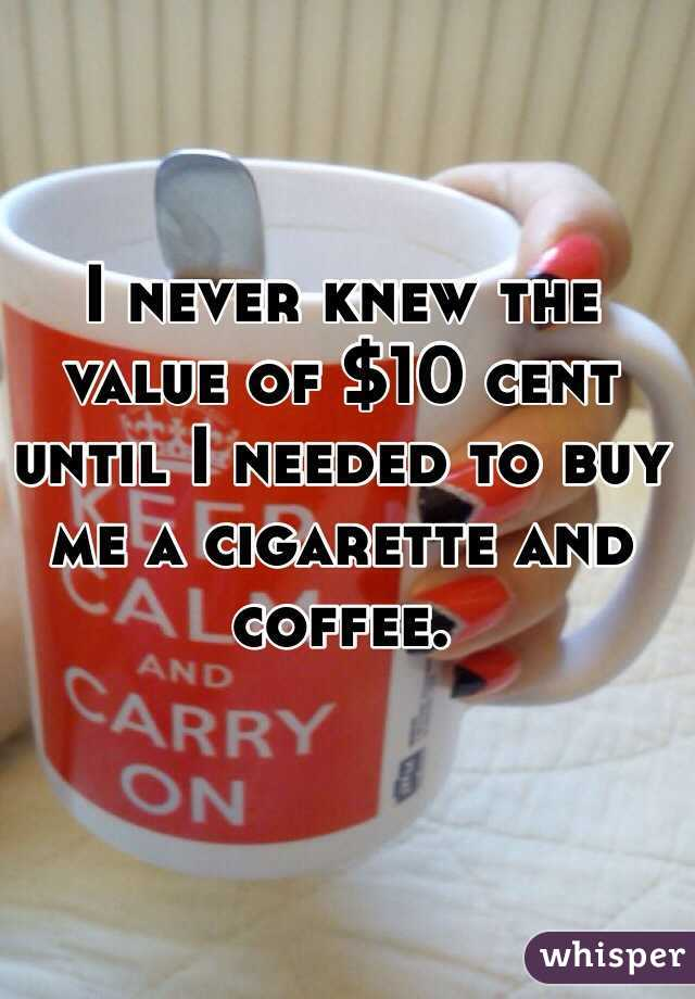 I never knew the value of $10 cent until I needed to buy me a cigarette and coffee.