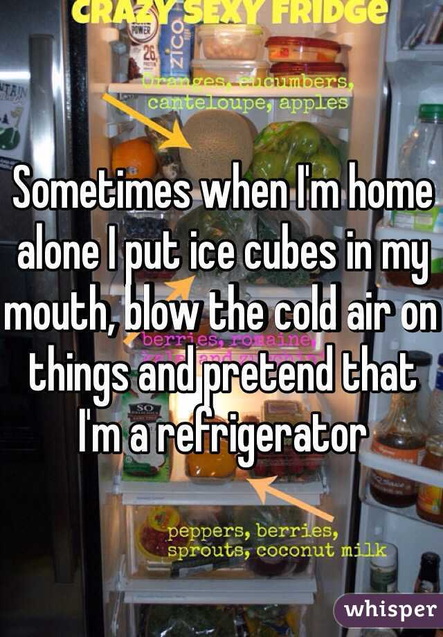Sometimes when I'm home alone I put ice cubes in my mouth, blow the cold air on things and pretend that I'm a refrigerator