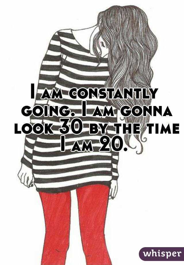I am constantly going. I am gonna look 30 by the time I am 20.
