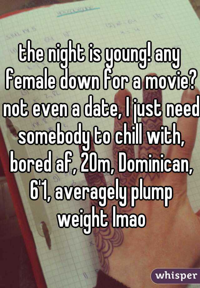 the night is young! any female down for a movie? not even a date, I just need somebody to chill with, bored af, 20m, Dominican, 6'1, averagely plump weight lmao