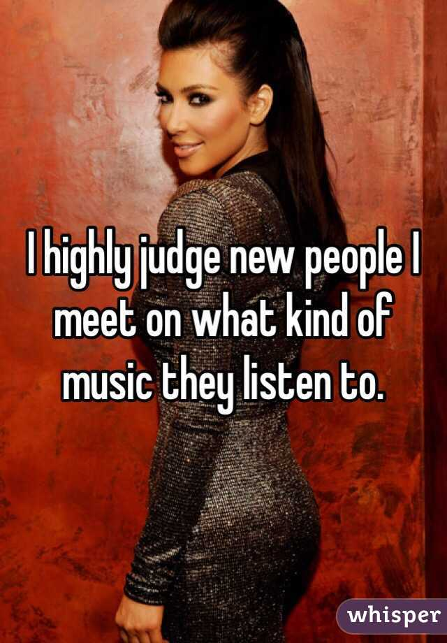 I highly judge new people I meet on what kind of music they listen to.
