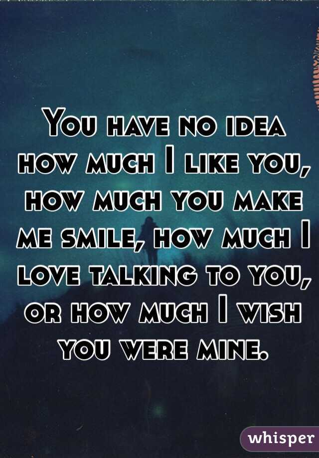 You have no idea how much I like you, how much you make me smile, how much I love talking to you, or how much I wish you were mine.
