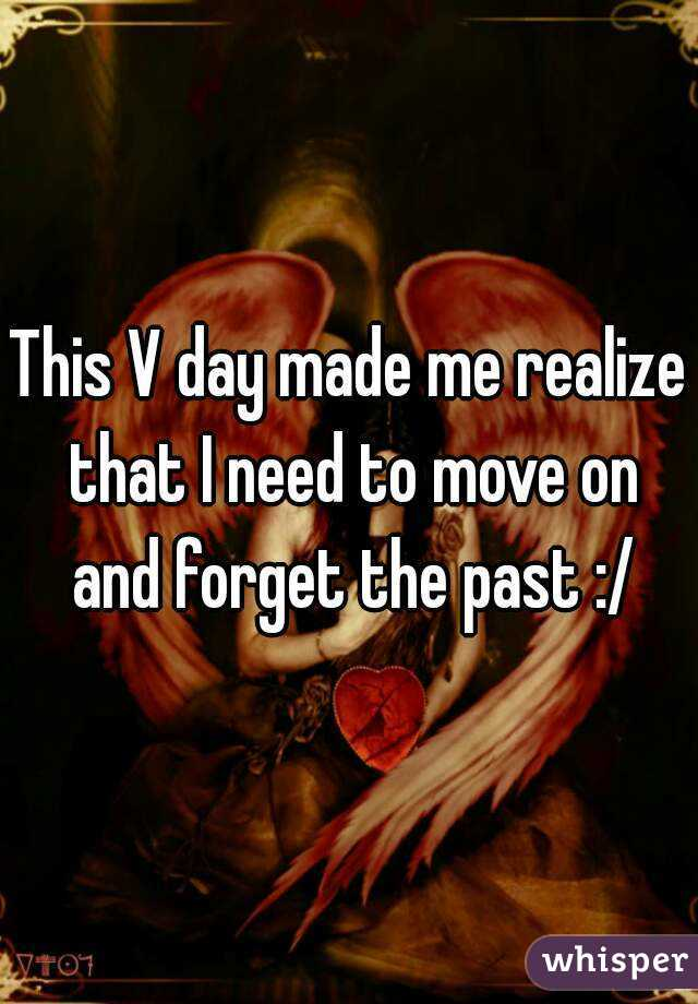 This V day made me realize that I need to move on and forget the past :/