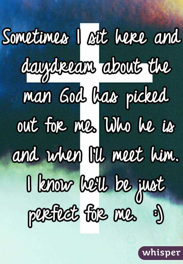 Sometimes I sit here and daydream about the man God has picked out for me. Who he is and when I'll meet him. I know he'll be just perfect for me.  :)