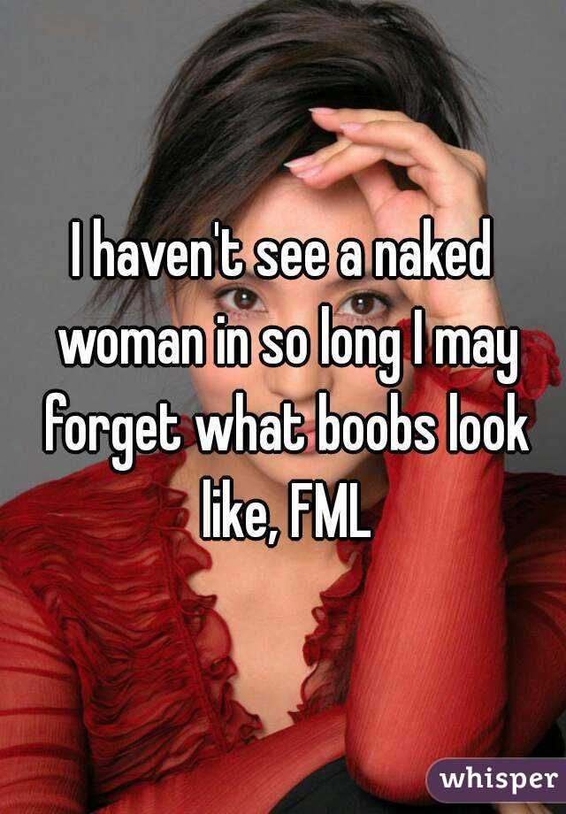 I haven't see a naked woman in so long I may forget what boobs look like, FML