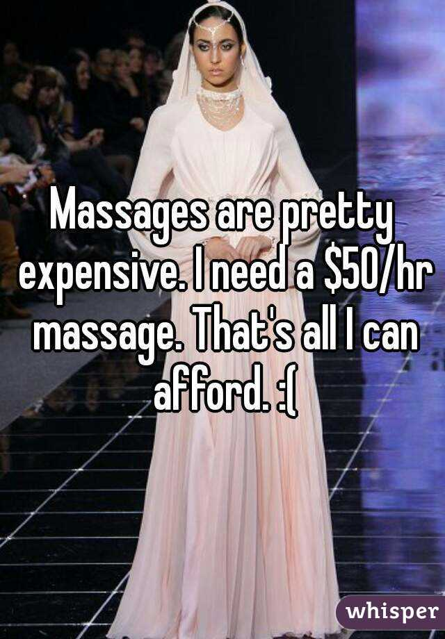 Massages are pretty expensive. I need a $50/hr massage. That's all I can afford. :(