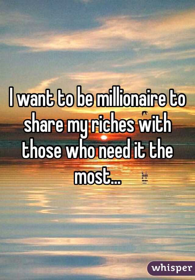 I want to be millionaire to share my riches with those who need it the most...