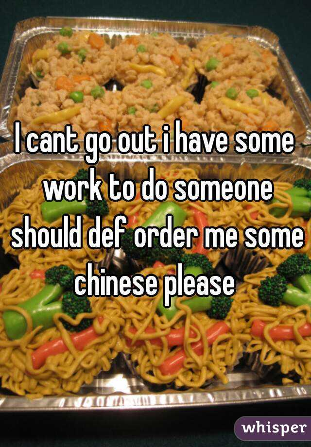 I cant go out i have some work to do someone should def order me some chinese please