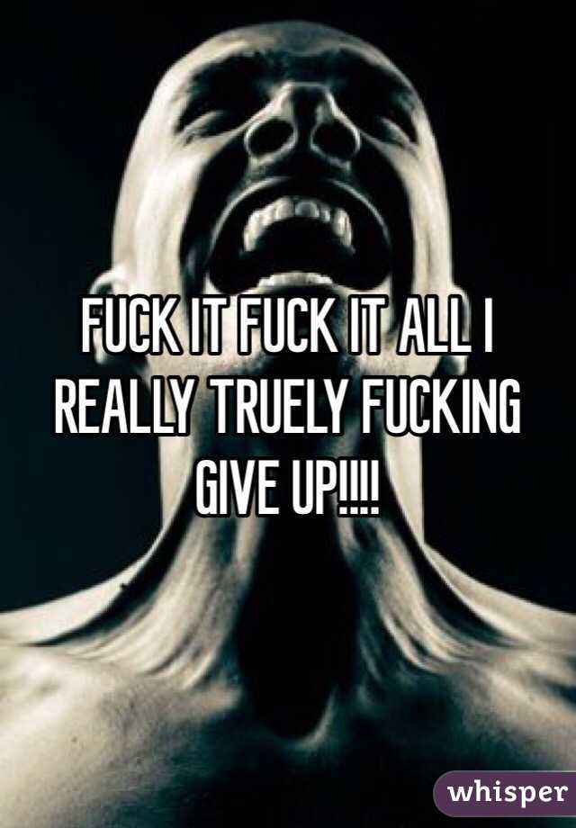 FUCK IT FUCK IT ALL I REALLY TRUELY FUCKING GIVE UP!!!!
