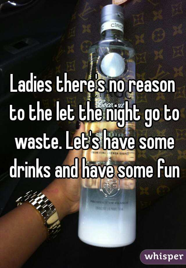 Ladies there's no reason to the let the night go to waste. Let's have some drinks and have some fun