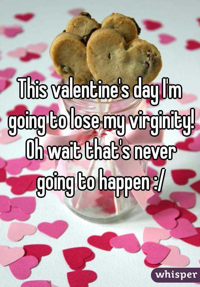 This valentine's day I'm going to lose my virginity! Oh wait that's never going to happen :/