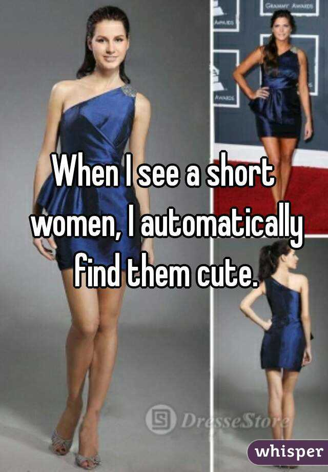 When I see a short women, I automatically find them cute.