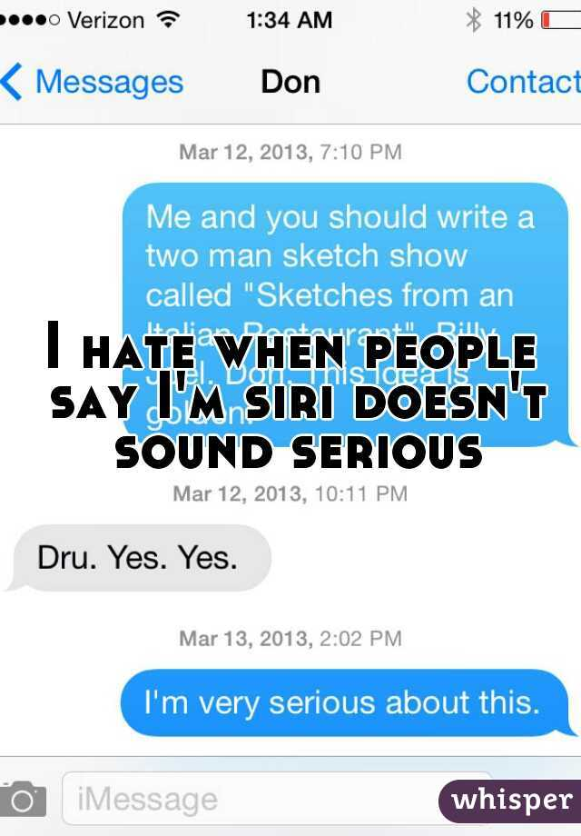 I hate when people say I'm siri doesn't sound serious