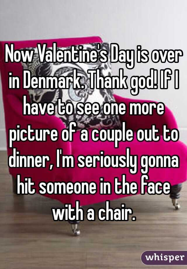 Now Valentine's Day is over in Denmark. Thank god! If I have to see one more picture of a couple out to dinner, I'm seriously gonna hit someone in the face with a chair.