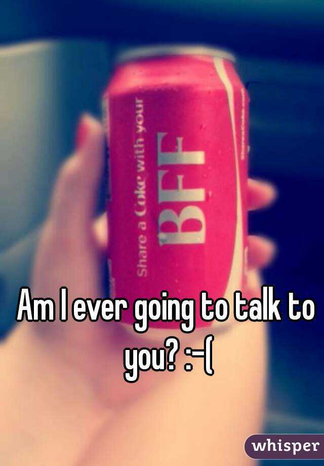 Am I ever going to talk to you? :-(