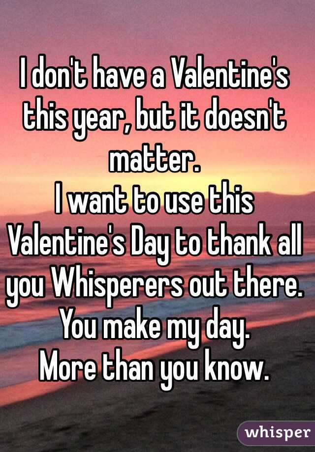 I don't have a Valentine's this year, but it doesn't matter. I want to use this Valentine's Day to thank all you Whisperers out there. You make my day.  More than you know.