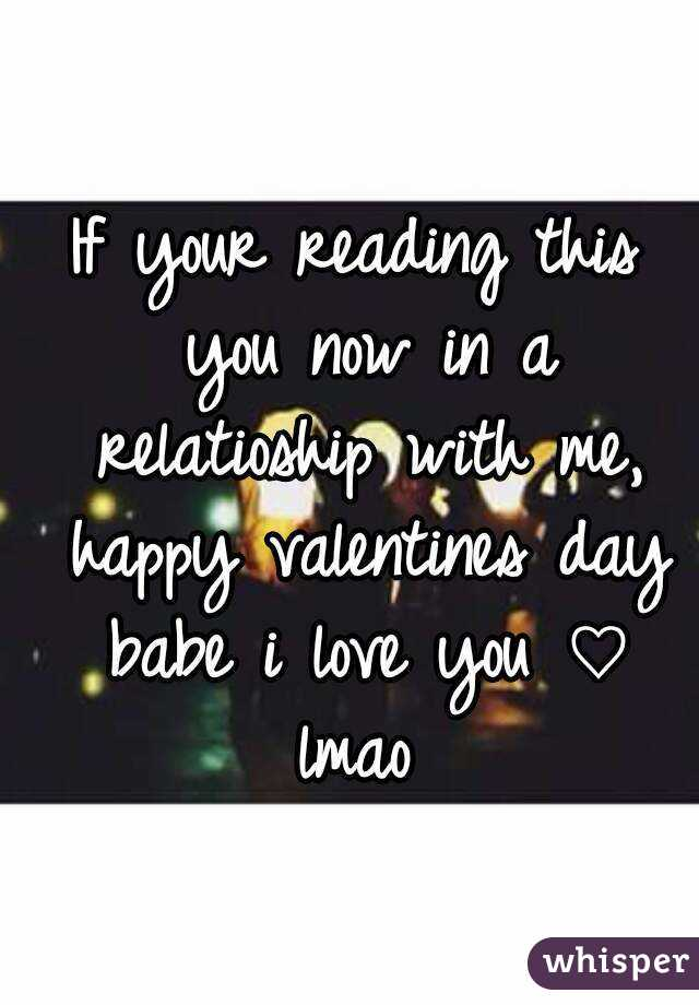 If your reading this you now in a relatioship with me, happy valentines day babe i love you ♡ lmao